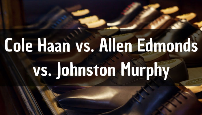 Cole Haan Vs. Allen Edmonds Vs. Johnston Murphy